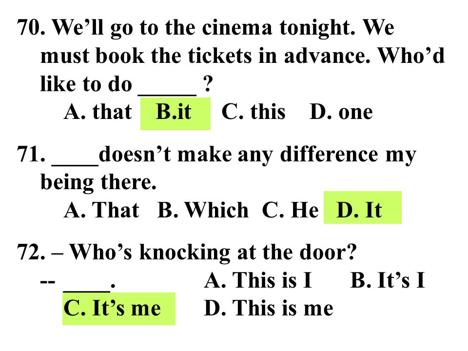 70. We'll go to the cinema tonight. We must book the tickets in advance. Who'd like to do _____ A. that B.it C. this D. one