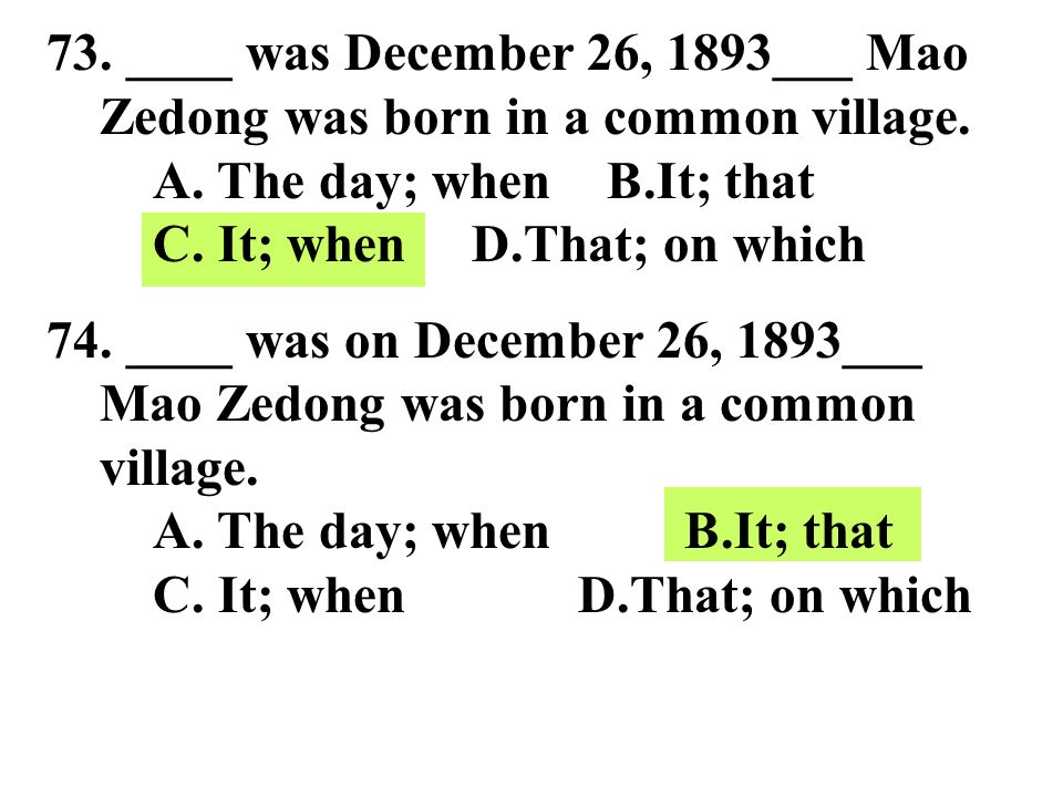 73. ____ was December 26, 1893___ Mao Zedong was born in a common village. A. The day; when B.It; that C. It; when D.That; on which