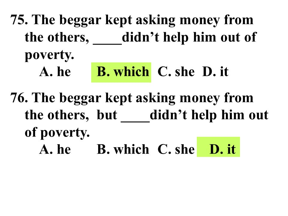 75. The beggar kept asking money from the others, ____didn't help him out of poverty. A. he B. which C. she D. it