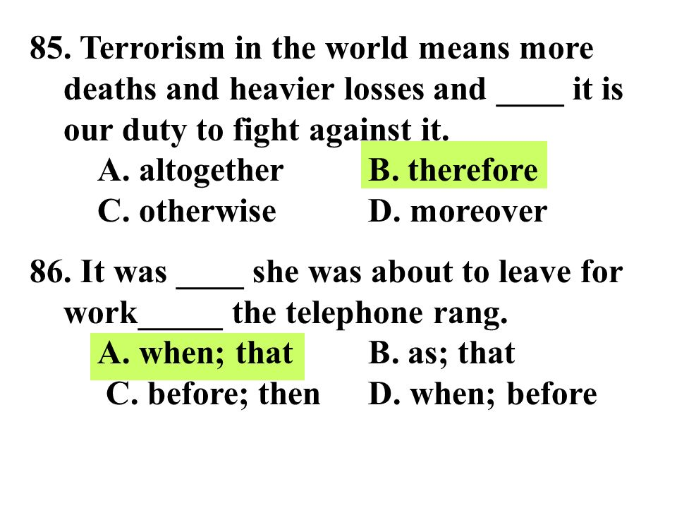 85. Terrorism in the world means more deaths and heavier losses and ____ it is our duty to fight against it. A. altogether B. therefore C. otherwise D. moreover