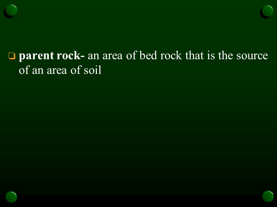 parent rock- an area of bed rock that is the source of an area of soil