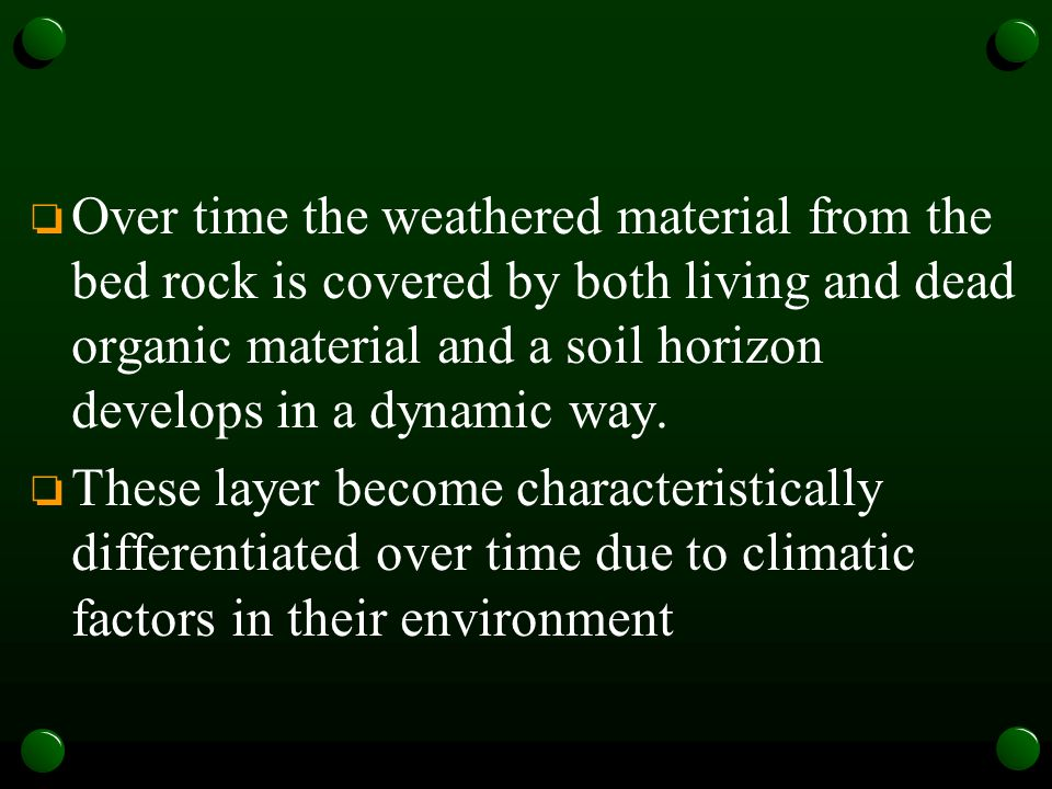 Over time the weathered material from the bed rock is covered by both living and dead organic material and a soil horizon develops in a dynamic way.