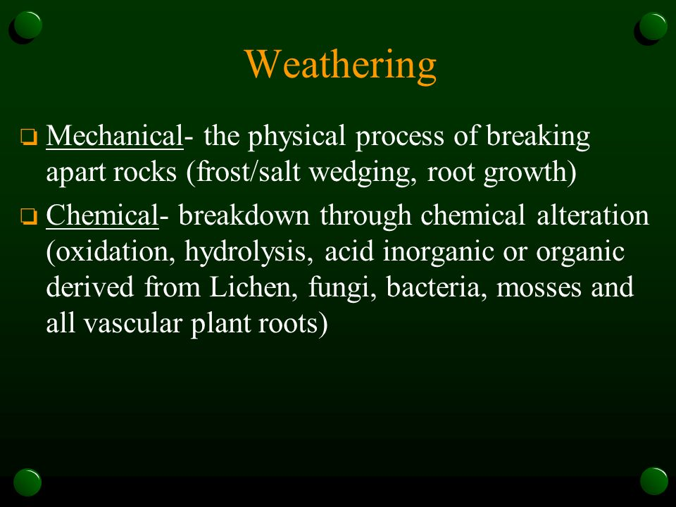 Weathering Mechanical- the physical process of breaking apart rocks (frost/salt wedging, root growth)