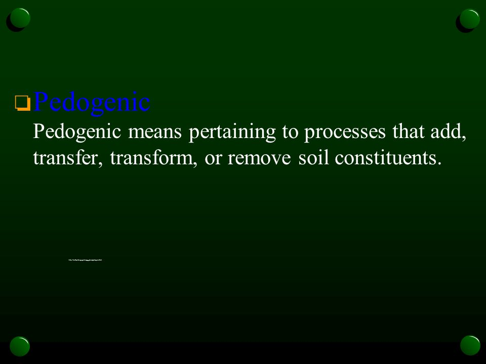 Pedogenic Pedogenic means pertaining to processes that add, transfer, transform, or remove soil constituents.