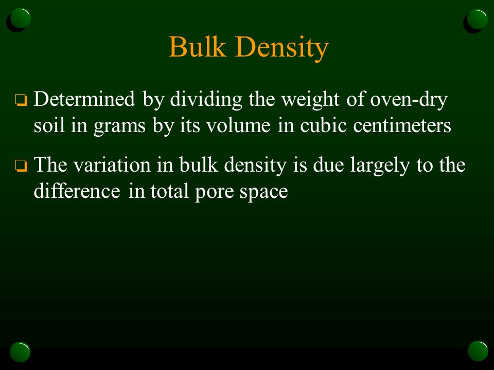 Bulk Density Determined by dividing the weight of oven-dry soil in grams by its volume in cubic centimeters.