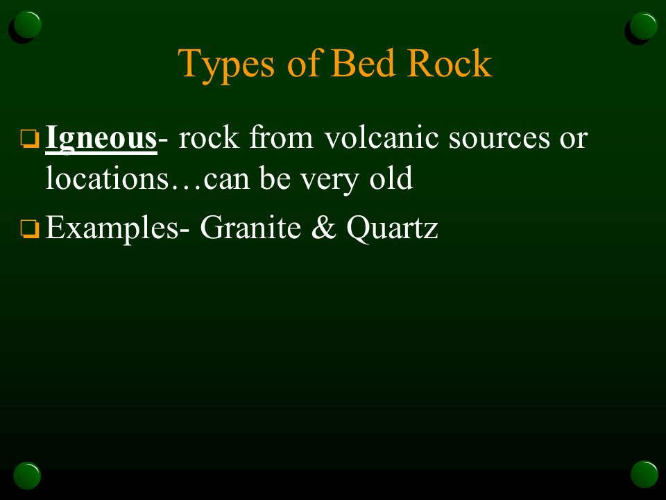 Types of Bed Rock Igneous- rock from volcanic sources or locations…can be very old.
