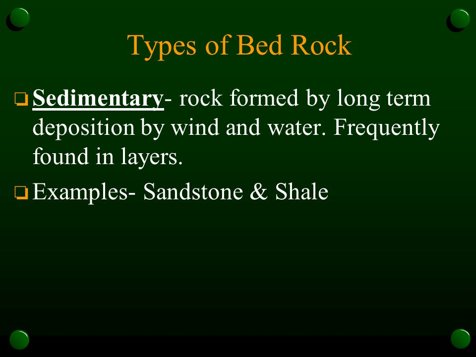 Types of Bed Rock Sedimentary- rock formed by long term deposition by wind and water. Frequently found in layers.