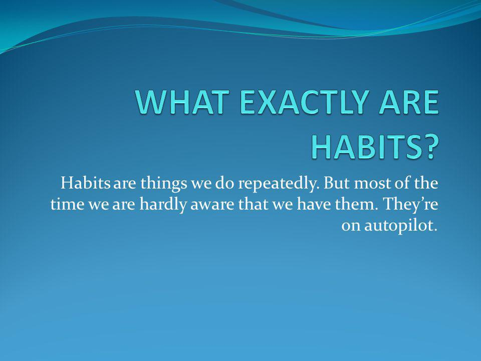 WHAT EXACTLY ARE HABITS