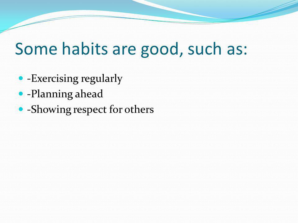 Some habits are good, such as: