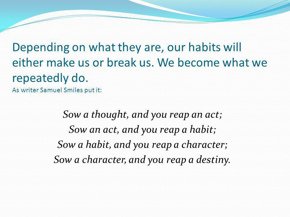 Depending on what they are, our habits will either make us or break us