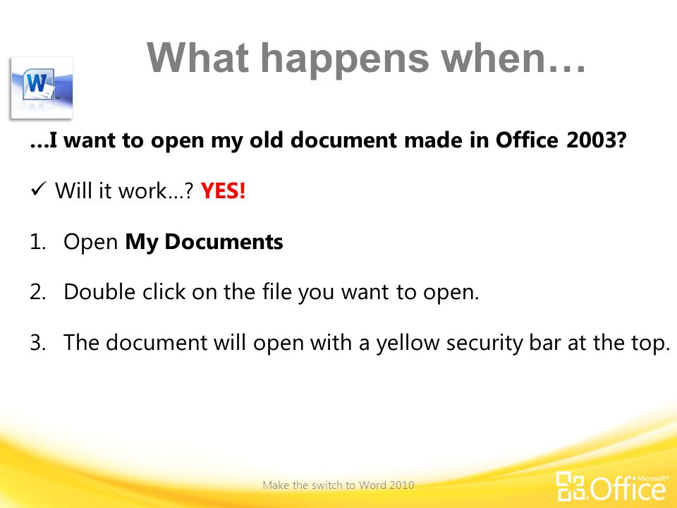What happens when… …I want to open my old document made in Office 2003 Will it work… YES! Open My Documents.