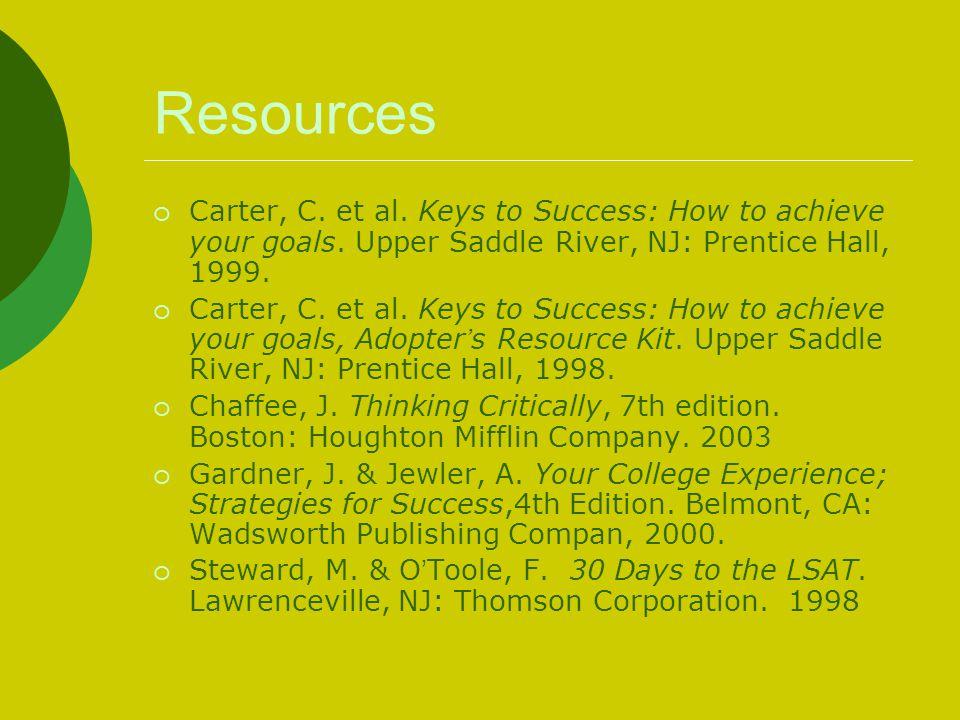 Resources Carter, C. et al. Keys to Success: How to achieve your goals. Upper Saddle River, NJ: Prentice Hall, 1999.