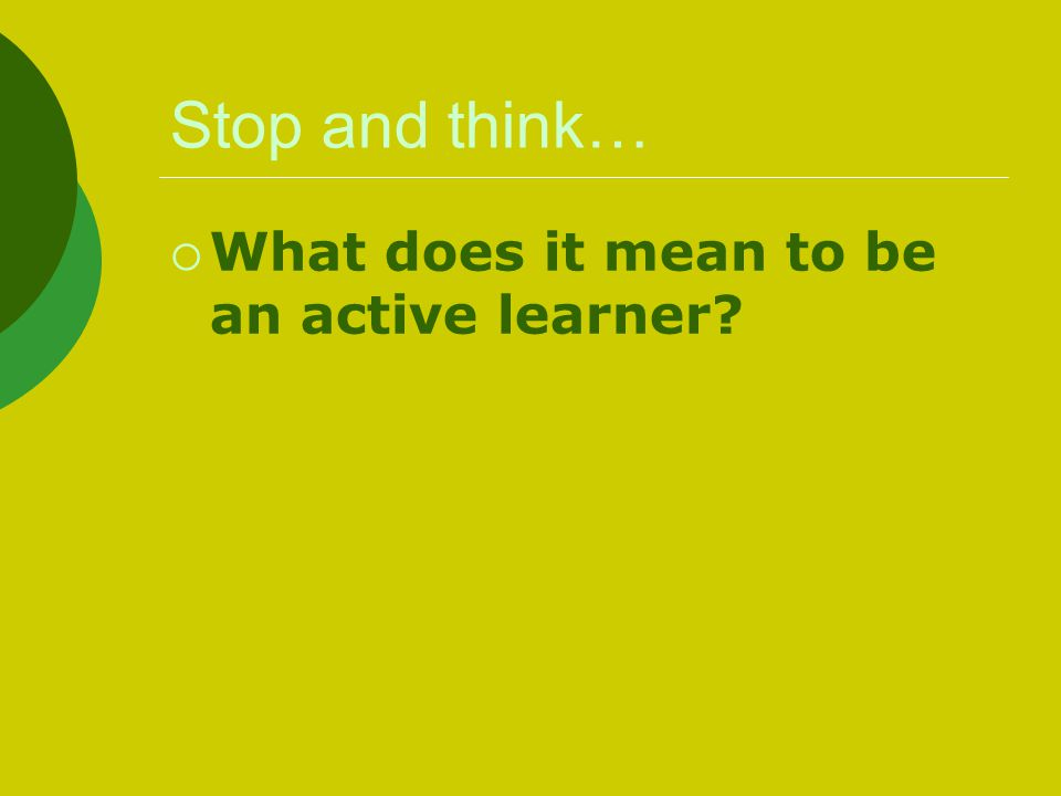 Stop and think… What does it mean to be an active learner