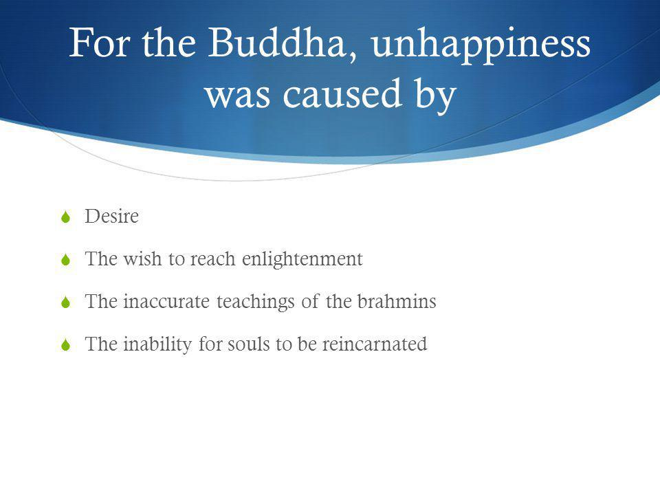 For the Buddha, unhappiness was caused by