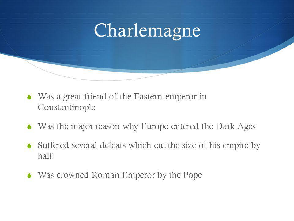 Charlemagne Was a great friend of the Eastern emperor in Constantinople. Was the major reason why Europe entered the Dark Ages.