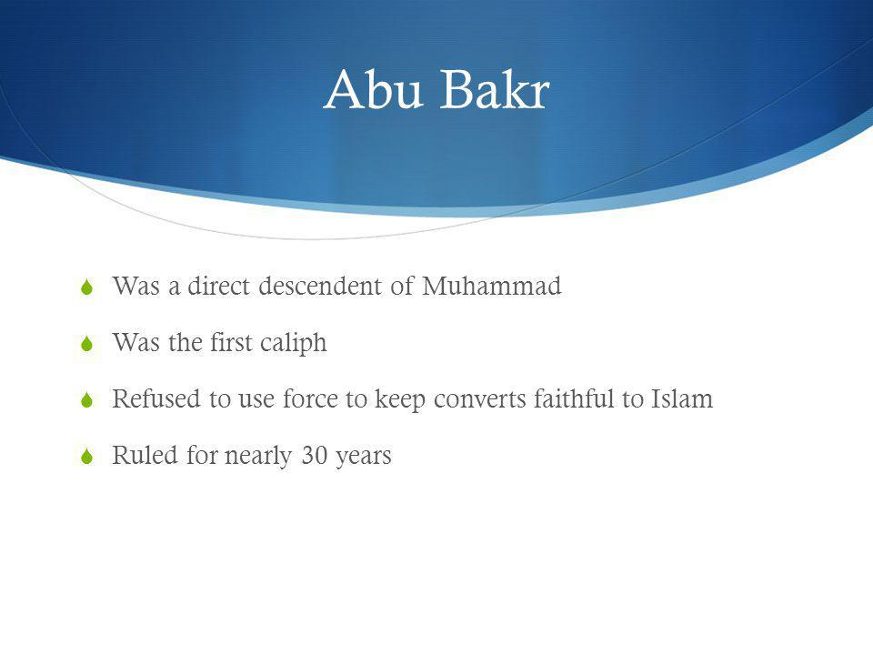 Abu Bakr Was a direct descendent of Muhammad Was the first caliph