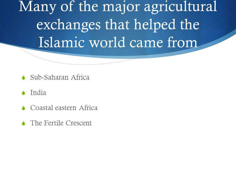 Many of the major agricultural exchanges that helped the Islamic world came from
