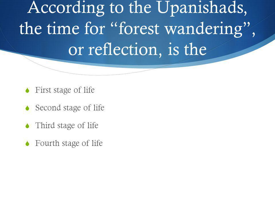 According to the Upanishads, the time for forest wandering , or reflection, is the