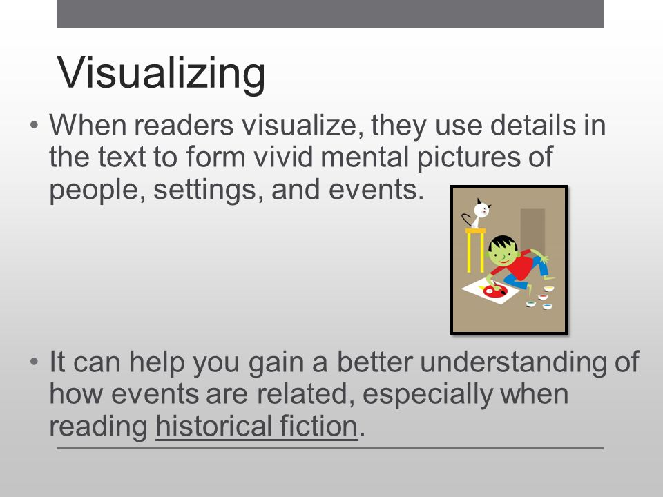 Visualizing When readers visualize, they use details in the text to form vivid mental pictures of people, settings, and events.