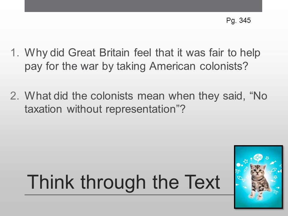Pg. 345 Why did Great Britain feel that it was fair to help pay for the war by taking American colonists