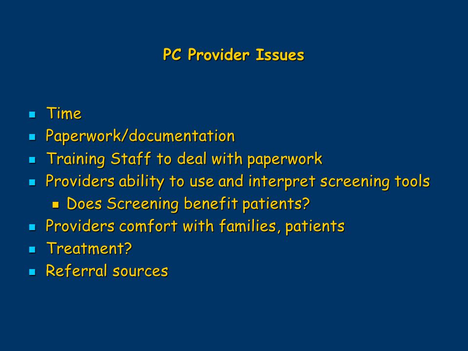 PC Provider Issues Time. Paperwork/documentation. Training Staff to deal with paperwork. Providers ability to use and interpret screening tools.