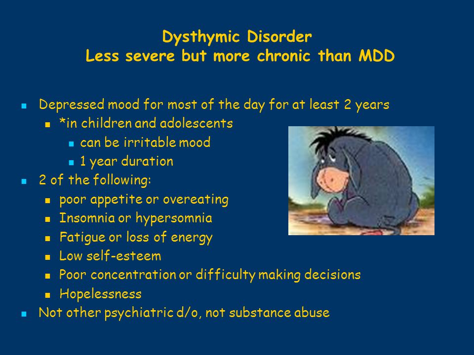 Dysthymic Disorder Less severe but more chronic than MDD