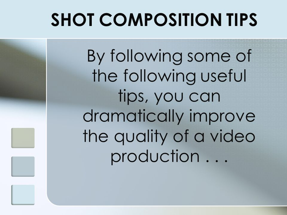 SHOT COMPOSITION TIPS By following some of the following useful tips, you can dramatically improve the quality of a video production . . .