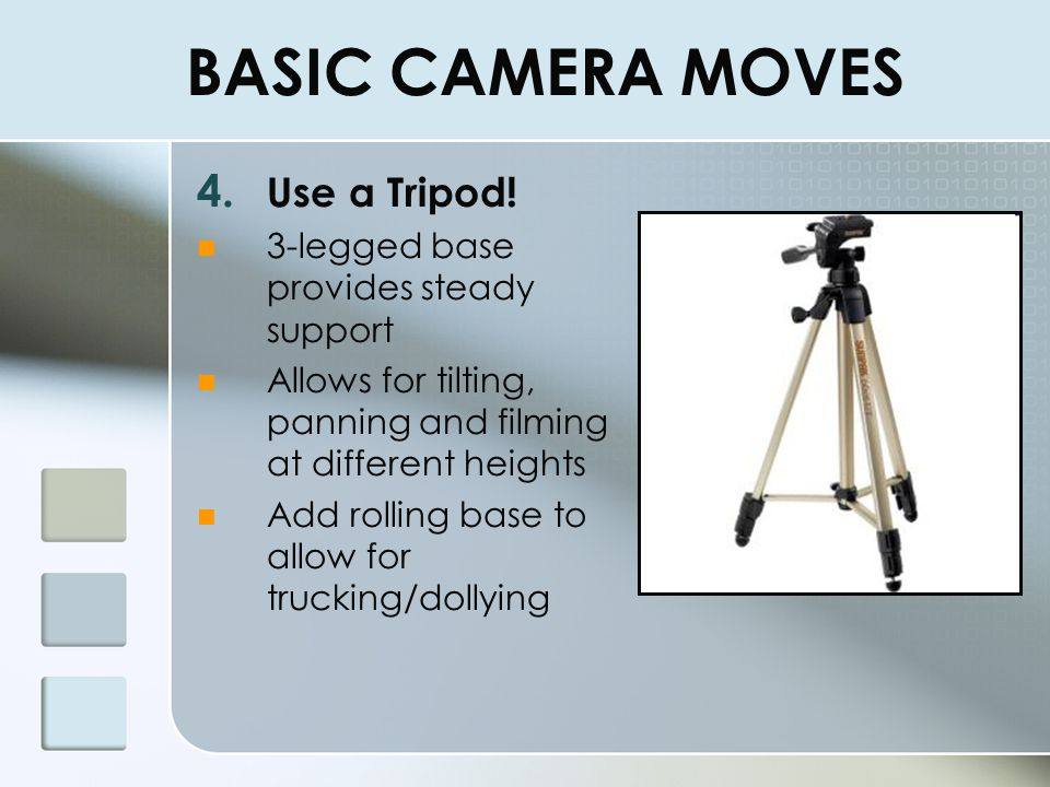 BASIC CAMERA MOVES Use a Tripod! 3-legged base provides steady support