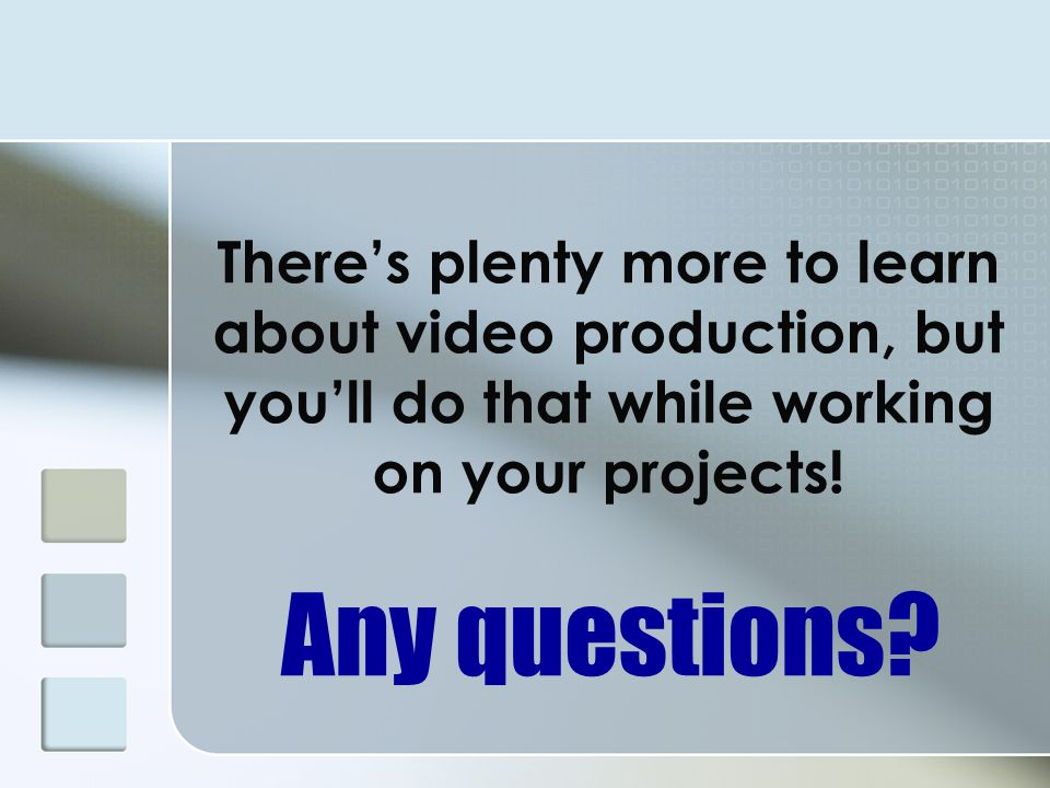 There's plenty more to learn about video production, but you'll do that while working on your projects!