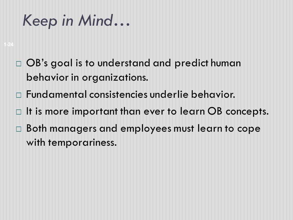 Keep in Mind… OB's goal is to understand and predict human behavior in organizations. Fundamental consistencies underlie behavior.