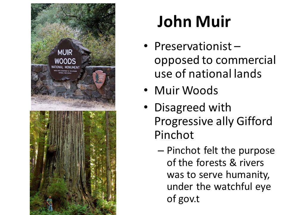 John Muir Preservationist – opposed to commercial use of national lands. Muir Woods. Disagreed with Progressive ally Gifford Pinchot.
