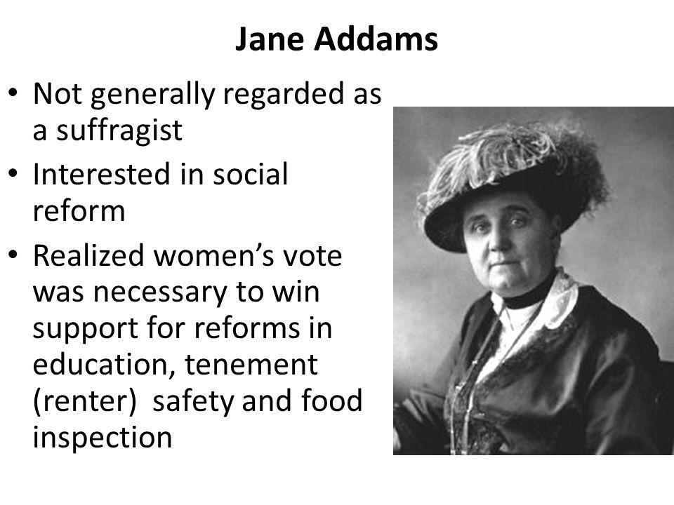 Jane Addams Not generally regarded as a suffragist