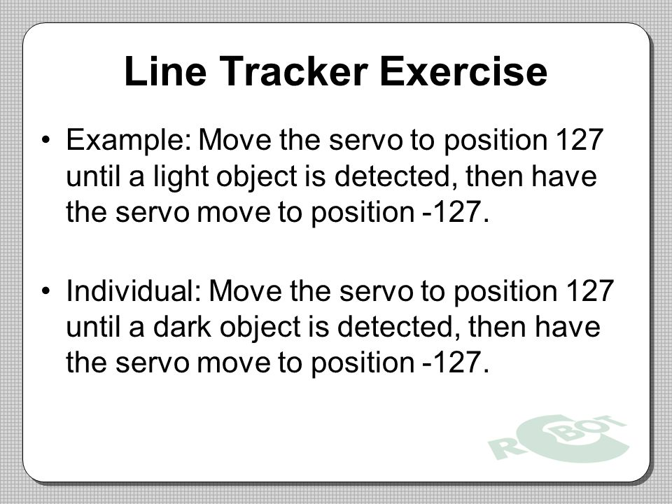 Line Tracker Exercise Example: Move the servo to position 127 until a light object is detected, then have the servo move to position -127.
