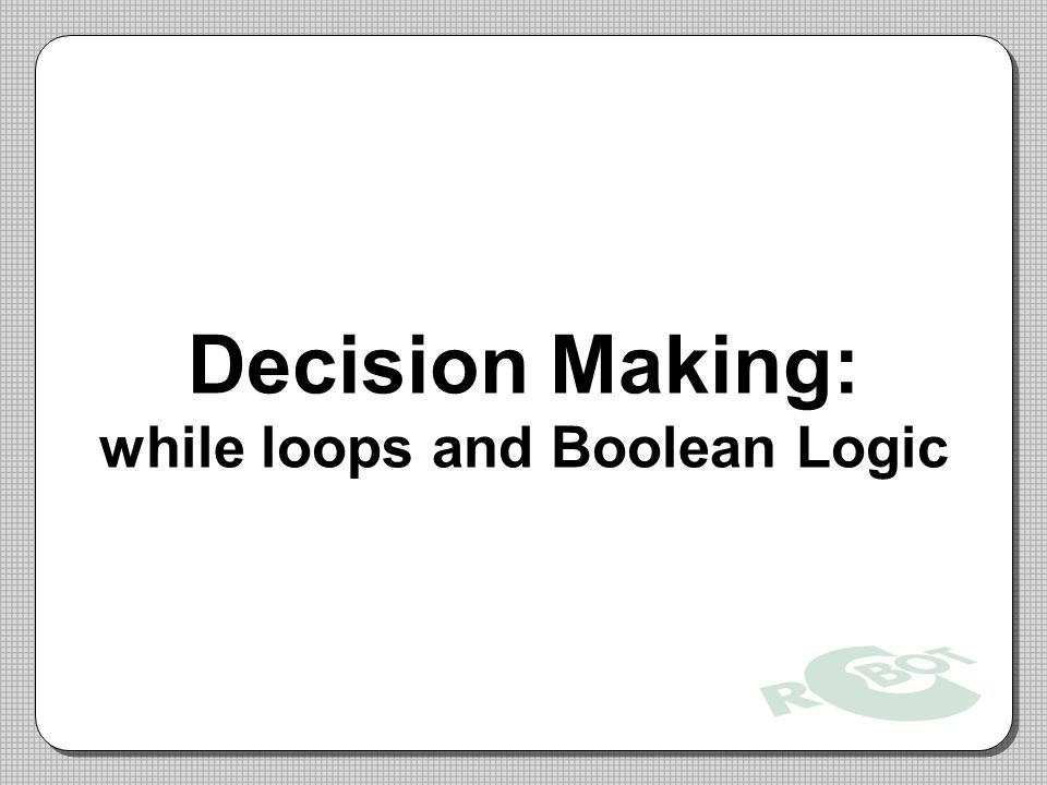 Decision Making: while loops and Boolean Logic