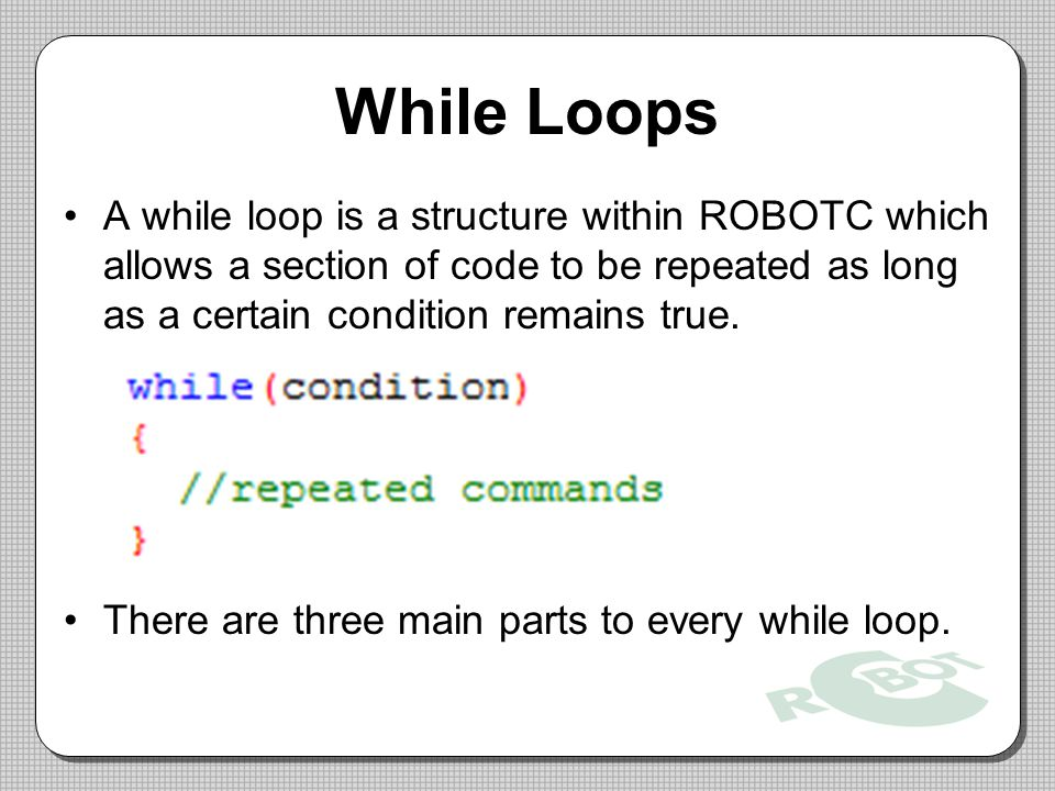 While Loops A while loop is a structure within ROBOTC which allows a section of code to be repeated as long as a certain condition remains true.
