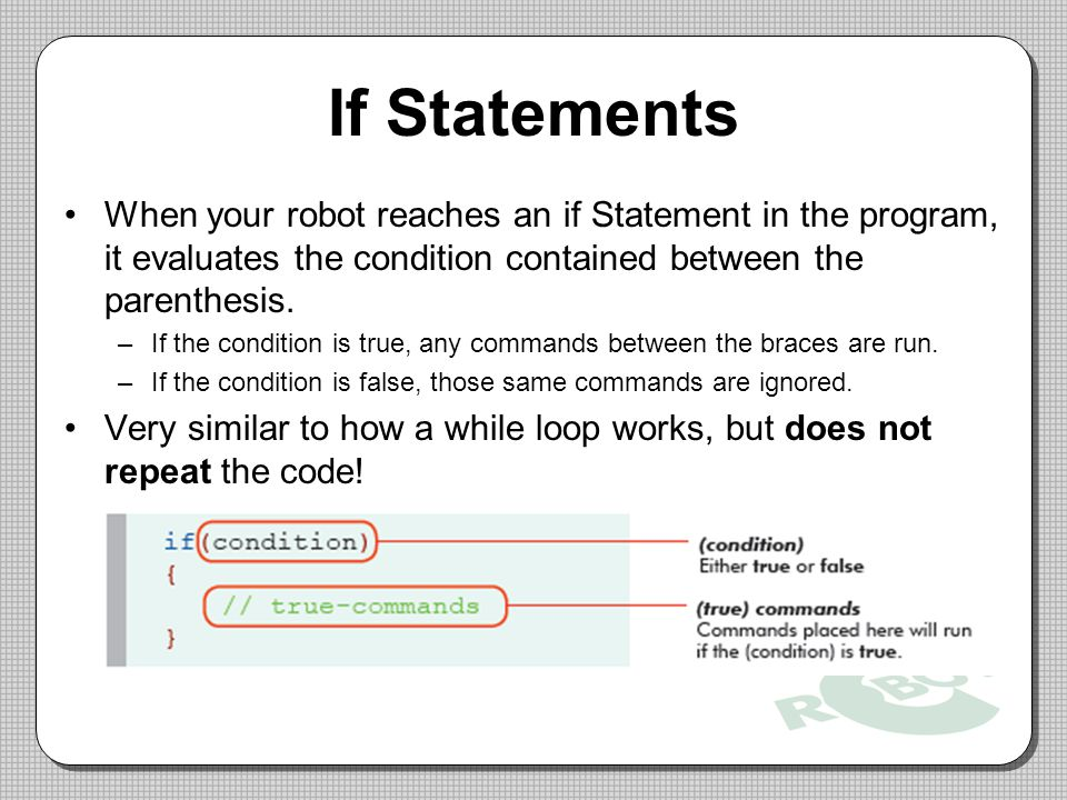 If Statements When your robot reaches an if Statement in the program, it evaluates the condition contained between the parenthesis.