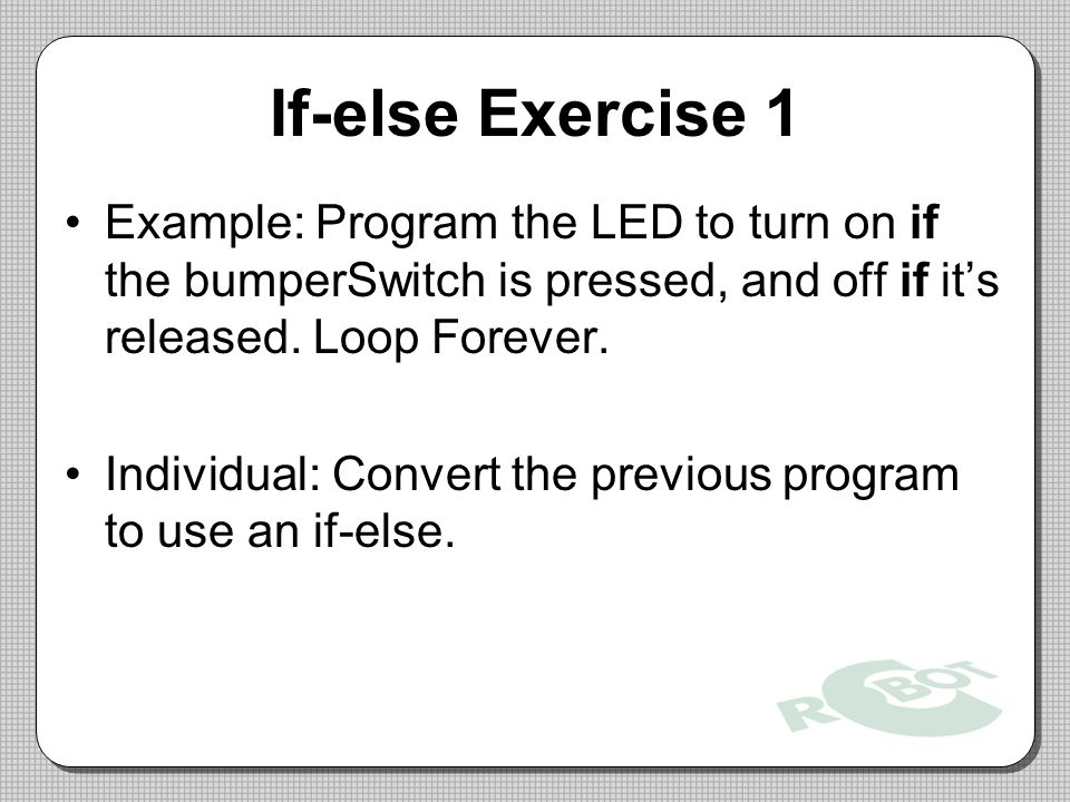 If-else Exercise 1 Example: Program the LED to turn on if the bumperSwitch is pressed, and off if it's released. Loop Forever.