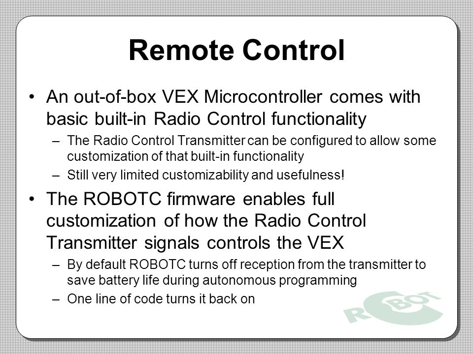Remote Control An out-of-box VEX Microcontroller comes with basic built-in Radio Control functionality.