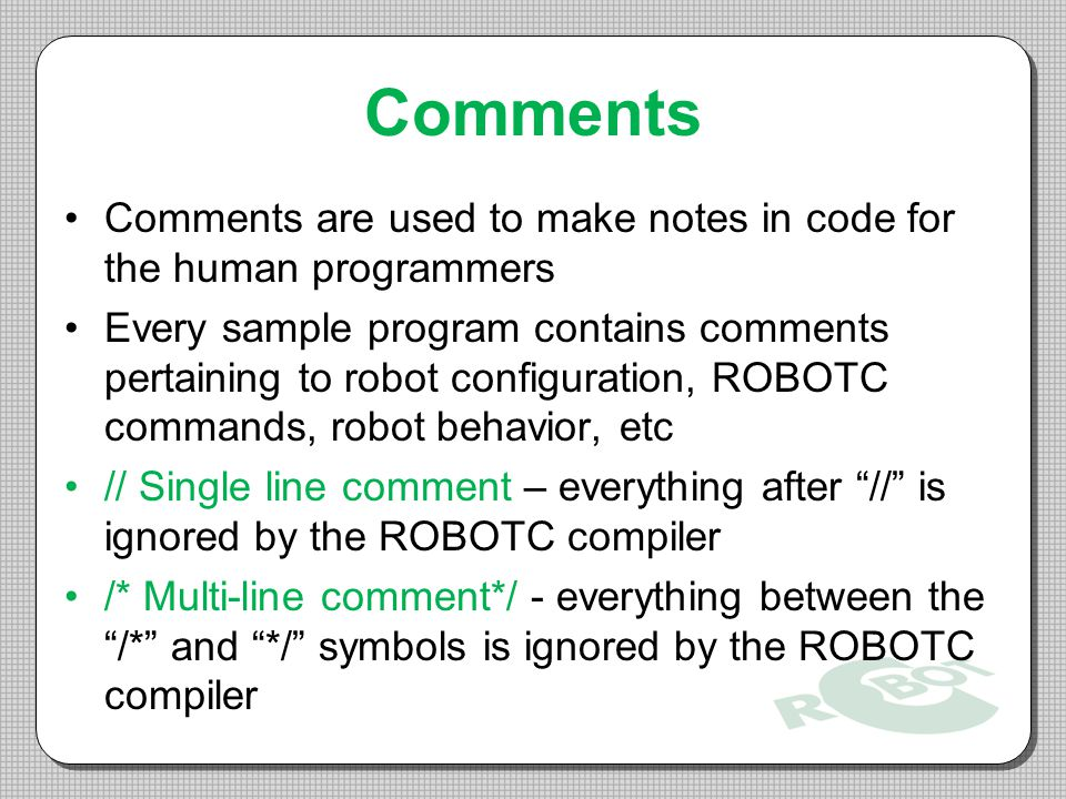 Comments Comments are used to make notes in code for the human programmers.