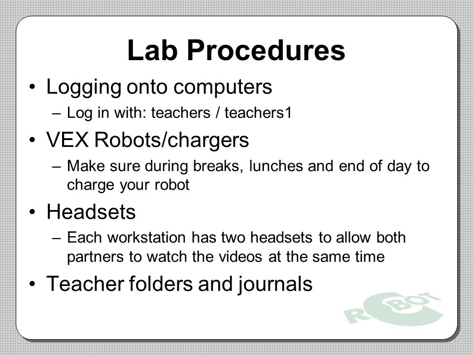 Lab Procedures Logging onto computers VEX Robots/chargers Headsets