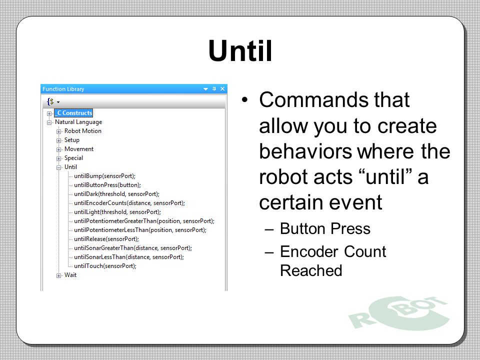 Until Commands that allow you to create behaviors where the robot acts until a certain event. Button Press.