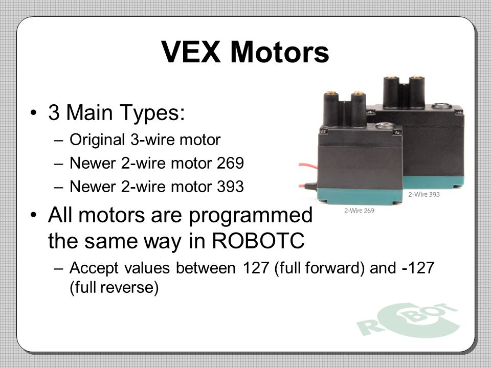 VEX Motors 3 Main Types: Original 3-wire motor. Newer 2-wire motor 269. Newer 2-wire motor 393. All motors are programmed the same way in ROBOTC.