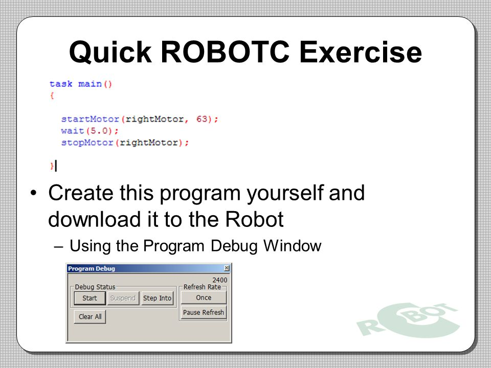 Quick ROBOTC Exercise Create this program yourself and download it to the Robot. Using the Program Debug Window.