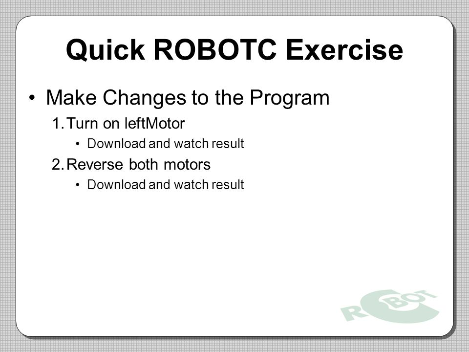 Quick ROBOTC Exercise Make Changes to the Program Turn on leftMotor