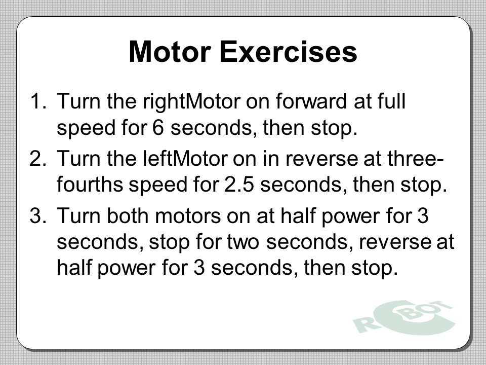 Motor Exercises Turn the rightMotor on forward at full speed for 6 seconds, then stop.