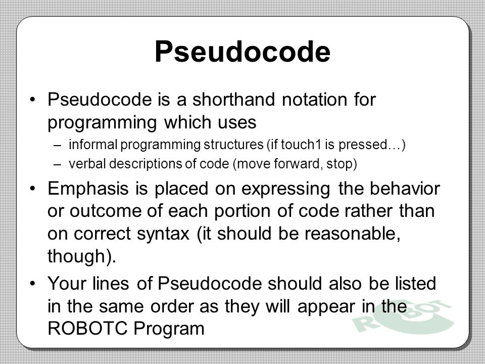 Pseudocode Pseudocode is a shorthand notation for programming which uses. informal programming structures (if touch1 is pressed…)