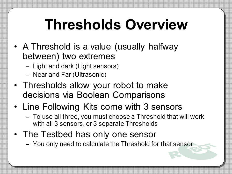 Thresholds Overview A Threshold is a value (usually halfway between) two extremes. Light and dark (Light sensors)
