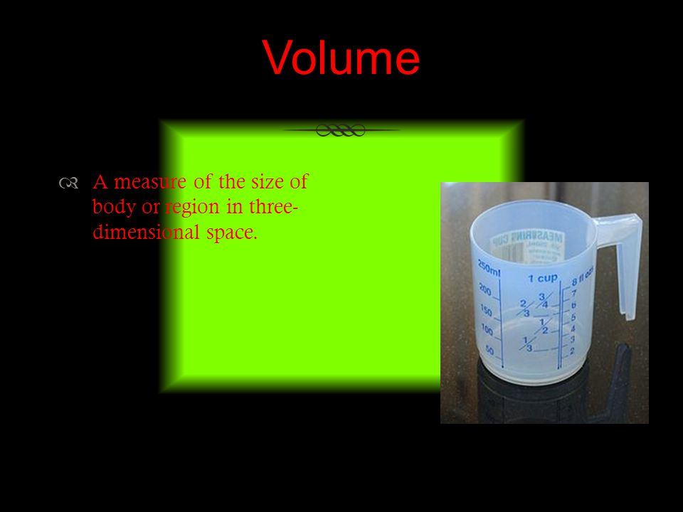 Volume A measure of the size of body or region in three- dimensional space.