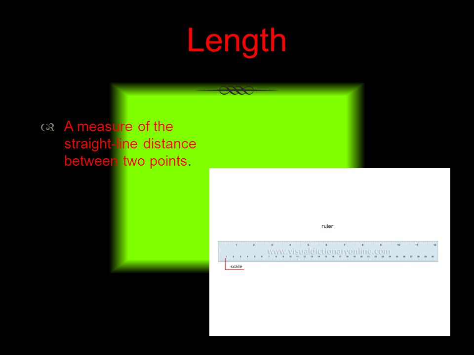 Length A measure of the straight-line distance between two points.