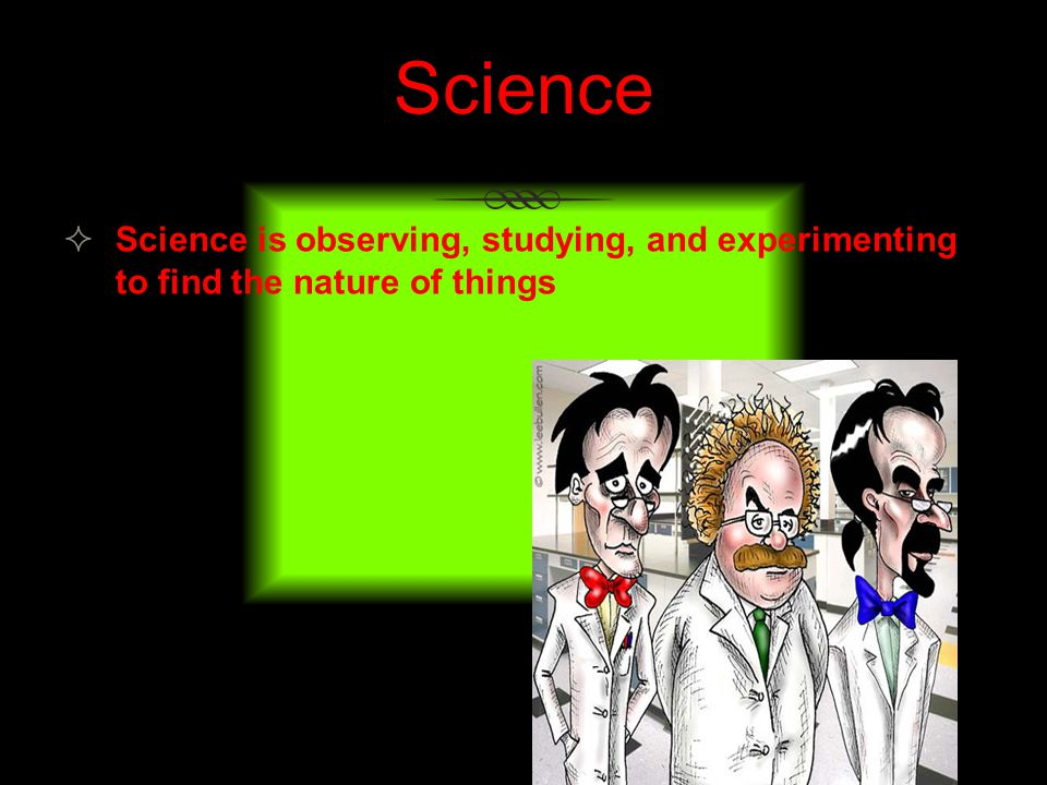 Science Science is observing, studying, and experimenting to find the nature of things.